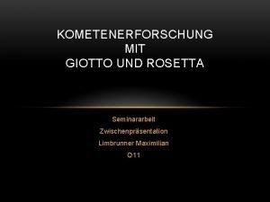 KOMETENERFORSCHUNG MIT GIOTTO UND ROSETTA Seminararbeit Zwischenprsentation Limbrunner