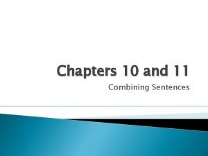 Chapters 10 and 11 Combining Sentences Combining Sentences