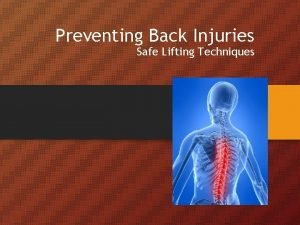 Preventing Back Injuries Safe Lifting Techniques You are