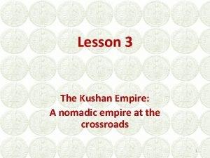 Lesson 3 The Kushan Empire A nomadic empire