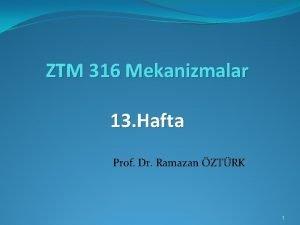 ZTM 316 Mekanizmalar 13 Hafta Prof Dr Ramazan
