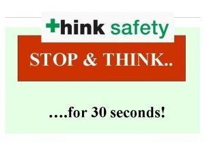 STOP THINK for 30 seconds STOP THINK BEFORE