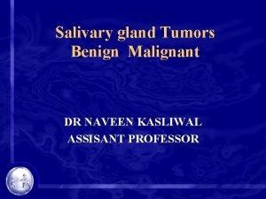 Salivary gland Tumors Benign Malignant DR NAVEEN KASLIWAL