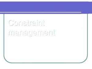 Constraint management Constraint Something that limits the performance