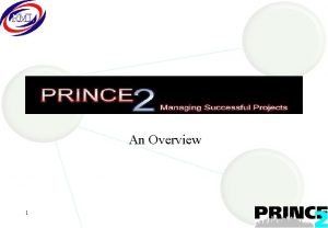 An Overview 1 Prince 2 Overview Agenda 2