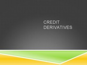 CREDIT DERIVATIVES WHAT ARE CREDIT DERIVATIVES Credit derivatives
