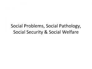 Social Problems Social Pathology Social Security Social Welfare