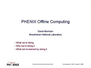 PHENIX Offline Computing David Morrison Brookhaven National Laboratory