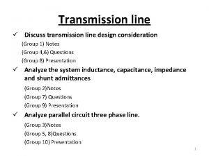 Transmission line Discuss transmission line design consideration Group