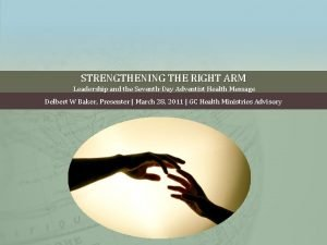 STRENGTHENING THE RIGHT ARM Leadership and the SeventhDay