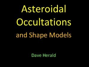 Asteroidal Occultations and Shape Models Dave Herald The
