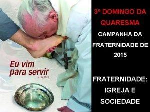 3 DOMINGO DA QUARESMA CAMPANHA DA FRATERNIDADE DE