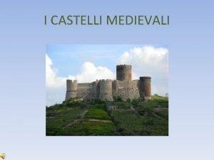 I CASTELLI MEDIEVALI La parola castello indica una