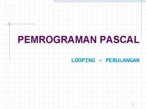 PEMROGRAMAN PASCAL LOOPING PERULANGAN 1 BAB VI LOOPING
