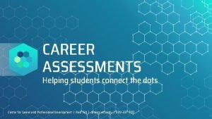CAREER ASSESSMENTS Helping students connect the dots Center