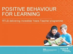 POSITIVE BEHAVIOUR FOR LEARNING RTLB delivering Incredible Years