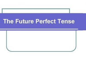 The Future Perfect Tense Future Perfect Future Perfect
