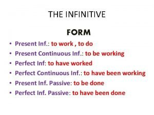 THE INFINITIVE FORM Present Inf to work to