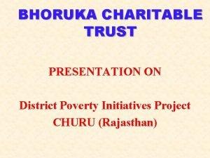 BHORUKA CHARITABLE TRUST PRESENTATION ON District Poverty Initiatives