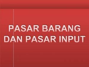 PASAR BARANG DAN PASAR INPUT PASAR BARANG Pasar