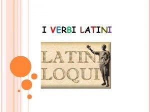 I VERBI LATINI In latino il verbo quella