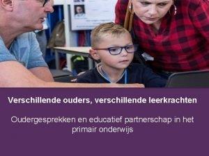 Verschillende ouders verschillende leerkrachten Oudergesprekken en educatief partnerschap