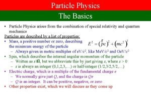 Particle Physics The Basics Particle Physics arises from