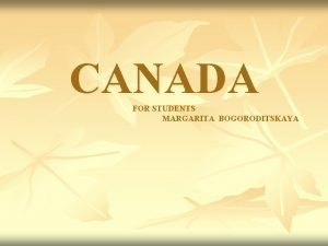 CANADA FOR STUDENTS MARGARITA BOGORODITSKAYA Geographical position Geographical