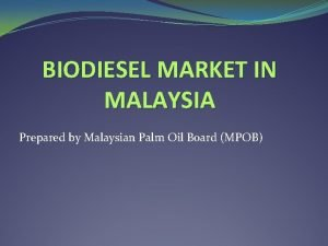 BIODIESEL MARKET IN MALAYSIA Prepared by Malaysian Palm