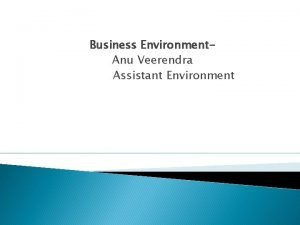 Business Environment Anu Veerendra Assistant Environment Internal environment