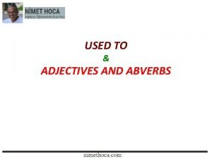 USED TO ADJECTIVES AND ABVERBS USED TO NGLZCEDE