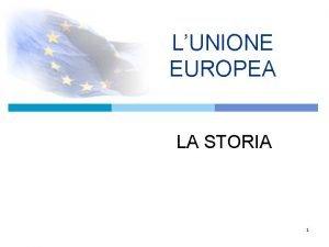 LUNIONE EUROPEA LA STORIA 1 INTEGRAZIONE EUROPEA Progressiva