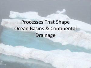 Processes That Shape Ocean Basins Continental Drainage Ocean