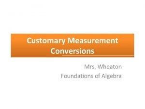 Customary Measurement Conversions Mrs Wheaton Foundations of Algebra