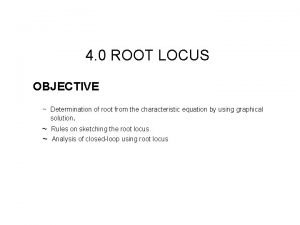 4 0 ROOT LOCUS OBJECTIVE Determination of root