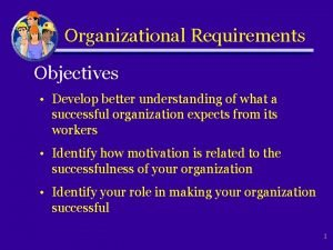Organizational Requirements Objectives Develop better understanding of what