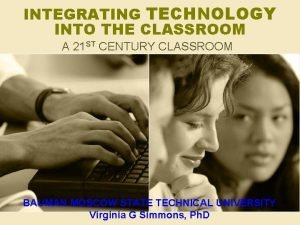 INTEGRATING TECHNOLOGY INTO THE CLASSROOM A 21 ST