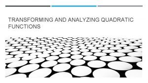 TRANSFORMING AND ANALYZING QUADRATIC FUNCTIONS QUADRATIC FUNCTIONS For