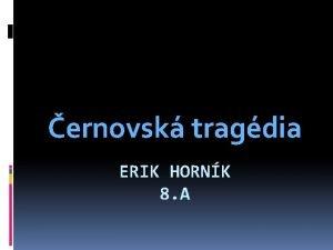 ernovsk tragdia ERIK HORNK 8 A ernovsk tragdia