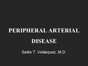 PERIPHERAL ARTERIAL DISEASE Sadie T Velsquez M D