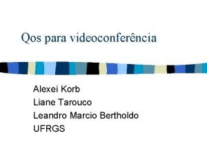 Qos para videoconferncia Alexei Korb Liane Tarouco Leandro