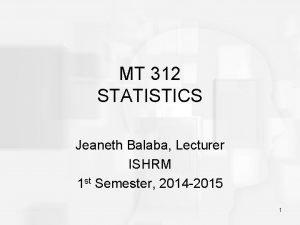 MT 312 STATISTICS Jeaneth Balaba Lecturer ISHRM 1