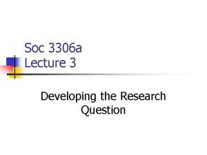 Soc 3306 a Lecture 3 Developing the Research