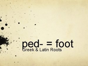 ped foot Greek Latin Roots The root ped