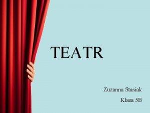 TEATR Zuzanna Stasiak Klasa 5 B Teatr to