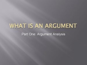 WHAT IS AN ARGUMENT Part One Argument Analysis