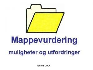 Mappevurdering muligheter og utfordringer februar 2004 Hva er