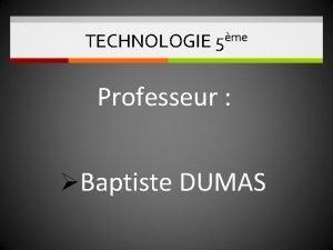 TECHNOLOGIE 5me Professeur Baptiste DUMAS TECHNOLOGIE 5ME 2017