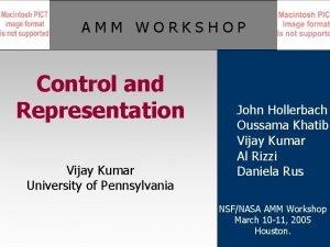 AMM WORKSHOP Control and Representation Vijay Kumar University