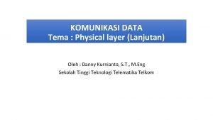 KOMUNIKASI DATA Tema Physical layer Lanjutan Oleh Danny